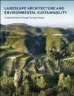 Landscape Architecture and Environmental Sustainability : Creating Positive Change Through Design - Book