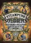 Steampunk Soldiers : Uniforms & Weapons from the Age of Steam - Book