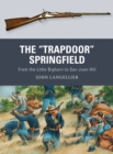 "The ""Trapdoor"" Springfield : From the Little Bighorn to San Juan Hill - Book"