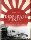 Desperate Sunset : Japan s kamikazes against Allied ships, 1944 45 - eBook