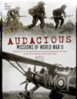 Audacious Missions of World War II : Daring Acts of Bravery Revealed Through Letters and Documents from the Time - Book