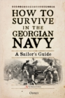 How to Survive in the Georgian Navy : A Sailor's Guide - Book