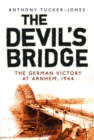 The Devil's Bridge : The German Victory at Arnhem, 1944 - Book