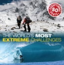 The World's Most Extreme Challenges : 50 Exceptional Feats of Endurance from Around the Globe - Book