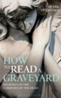 How to Read a Graveyard : Journeys in the Company of the Dead - Book