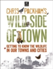 Chris Packham's Wild Side Of Town : Getting to Know the Wildlife in Our Towns and Cities - eBook