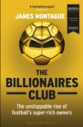 The Billionaires Club : The Unstoppable Rise of Football's Super-rich Owners WINNER FOOTBALL BOOK OF THE YEAR, SPORTS BOOK AWARDS 2018 - Book