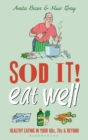 Sod it! Eat Well : Healthy Eating in Your 60s, 70s and Beyond - Book