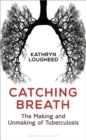 Catching Breath : The Making and Unmaking of Tuberculosis - Book