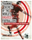Training Secrets of the World's Greatest Footballers : How Science is Transforming the Modern Game - Book