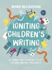 Igniting Children's Writing : 50 games and activities to get children writing brilliantly - Book