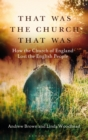 That Was The Church That Was : How the Church of England Lost the English People - Book