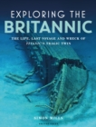 Exploring the Britannic : The life, last voyage and wreck of Titanic's tragic twin - Book