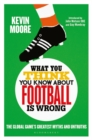 What You Think You Know About Football is Wrong : The Global Game s Greatest Myths and Untruths - eBook
