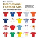 International Football Kits True Colours : The Illustrated Guide - Book