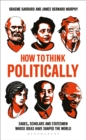 How to Think Politically : Sages, Scholars and Statesmen Whose Ideas Have Shaped the World - Book