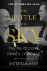 The Battle for Sky : The Murdochs, Disney, Comcast and the Future of Entertainment - Book