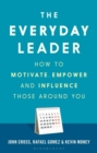The Everyday Leader : How to Motivate, Empower and Influence Those Around You - eBook