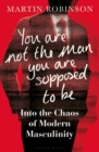 You Are Not the Man You Are Supposed to Be : Into the Chaos of Modern Masculinity - Book