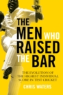 The Men Who Raised the Bar : The evolution of the highest individual score in Test cricket - Book