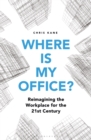 Where is My Office? : Reimagining the Workplace for the 21st Century - Book