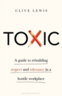 Toxic : A Guide to Rebuilding Respect and Tolerance in a Hostile Workplace - eBook
