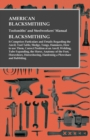 American Blacksmithing, Toolsmiths' and Steelworkers' Manual - Blacksmithing : It Comprises Particulars and Details Regarding the Anvil, Tool Table, Sledge, Tongs, Hammers, How to use Them, Correct Po - eBook