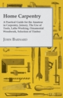 Home Carpentry - A Practical Guide for the Amateur in Carpentry, Joinery, the Use of Tools, Lathe Working, Ornamental Woodwork, Selection of Timber, Etc. - eBook