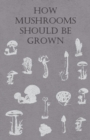 How Mushrooms Should Be Grown - eBook