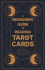 A Beginner's Guide to Reading Tarot Cards - A Helpful Guide for Anybody with an Interest in Reading Cards - eBook