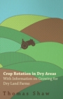 Crop Rotation in Dry Areas - With Information on Growing for Dry Land Farms - eBook