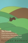 The Cereals - With Information on Cultivation, Harvesting and Care of Various Cereal Crops - eBook