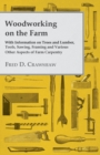 Woodworking on the Farm - With Information on Trees and Lumber, Tools, Sawing, Framing and Various Other Aspects of Farm Carpentry - eBook