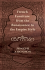 French Furniture from the Renaissance to the Empire Style - eBook