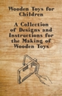 Wooden Toys for Children - A Collection of Designs and Instructions for the Making of Wooden Toys - eBook