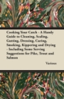 Cooking Your Catch - A Handy Guide to Cleaning, Scaling, Gutting, Dressing, Curing, Smoking, Kippering and Drying - Including Some Serving Suggestions - eBook