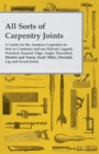 All Sorts of Carpentry Joints - A Guide for the Amateur Carpenter on how to Construct and use Halved, Lapped, Notched, Housed, Edge, Angle, Dowelled, Mortise and Tenon, Scarf, Mitre, Dovetail, Lap and - eBook