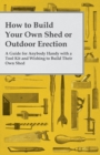 How to Build Your Own Shed or Outdoor Erection - A Guide for Anybody Handy with a Tool Kit and Wishing to Build Their Own Shed - eBook