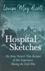 Hospital Sketches - An Army Nurses's True Account of her Experience During the Civil War - eBook
