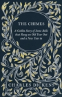 The Chimes - A Goblin Story of Some Bells that Rang an Old Year Out and a New Year in : With Appreciations and Criticisms By G. K. Chesterton - eBook