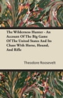 The Wilderness Hunter - An Account Of The Big Game Of The United States And Its Chase With Horse, Hound, And Rifle - eBook