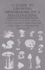 A Guide to Growing Mushrooms on a Smallholding - A Selection of Classic Articles on Soil, Watering, Spawning and Other Aspects of Mushroom Cultivation (Self-Sufficiency Series) - eBook