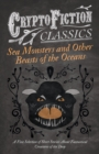 Sea Monsters and Other Beasts of the Oceans - A Fine Selection of Short Stories About Fantastical Creatures of the Deep (Cryptofiction Classics) - eBook
