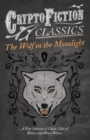 The Wolf in the Moonlight - A Fine Selection of Classic Tales of Wolves and Were-Wolves (Cryptofiction Classics - Weird Tales of Strange Creatures) - eBook