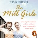 The Mill Girls : Moving true stories of love and loss from inside Lancashire's cotton mills - eAudiobook