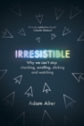 Irresistible : Why We Can t Stop Checking, Scrolling, Clicking and Watching - eBook