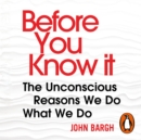 Before You Know It : The Unconscious Reasons We Do What We Do - eAudiobook