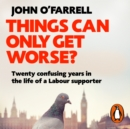 Things Can Only Get Worse? : Twenty confusing years in the life of a Labour supporter - eAudiobook