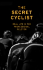 The Secret Cyclist : Real Life as a Rider in the Professional Peloton - eBook