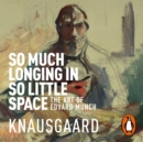 So Much Longing in So Little Space : The art of Edvard Munch - eAudiobook